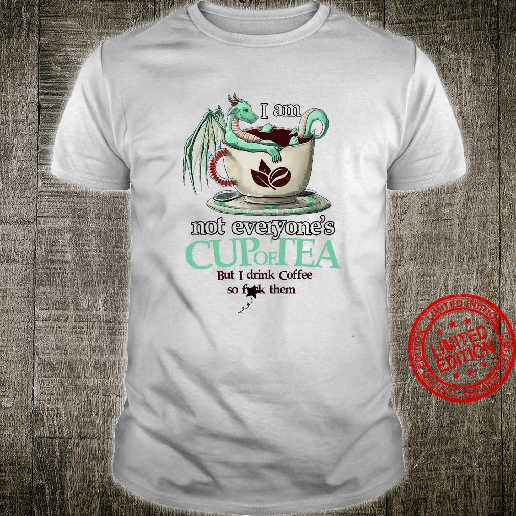 I Am Not Everyone's Cup Of Tea But I Drink Coffee So Fuck Them Shirt unisex
